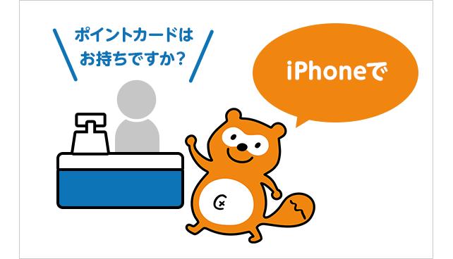①「ポイントカードはお持ちですか?」と聞かれたら、「iPhoneで」と伝える