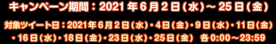キャンペーン期間:2021年6月2日(水)~25日(金)対象ツイート日:2021年6月2日(水)・4日(金)・9日(水)・11日(金)・16日(水)・18日(金)・23日(水)・25日(金)各0:00~23:59