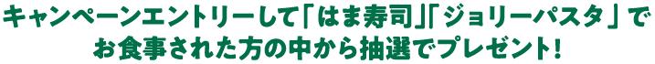 キャンペーンエントリーして「はま寿司」「ジョリーパスタ」 でお食事された方の中から抽選でプレゼント!