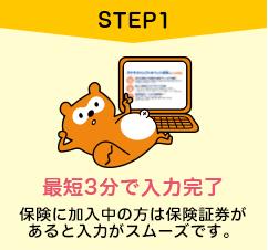 STEP1.最短5分で入力完了。保険に加入中の方は保険証券があると入力がスムーズです。