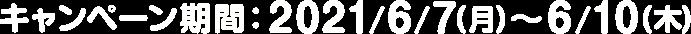 キャンペーン期間:2021/6/7(月)〜6/10(木)