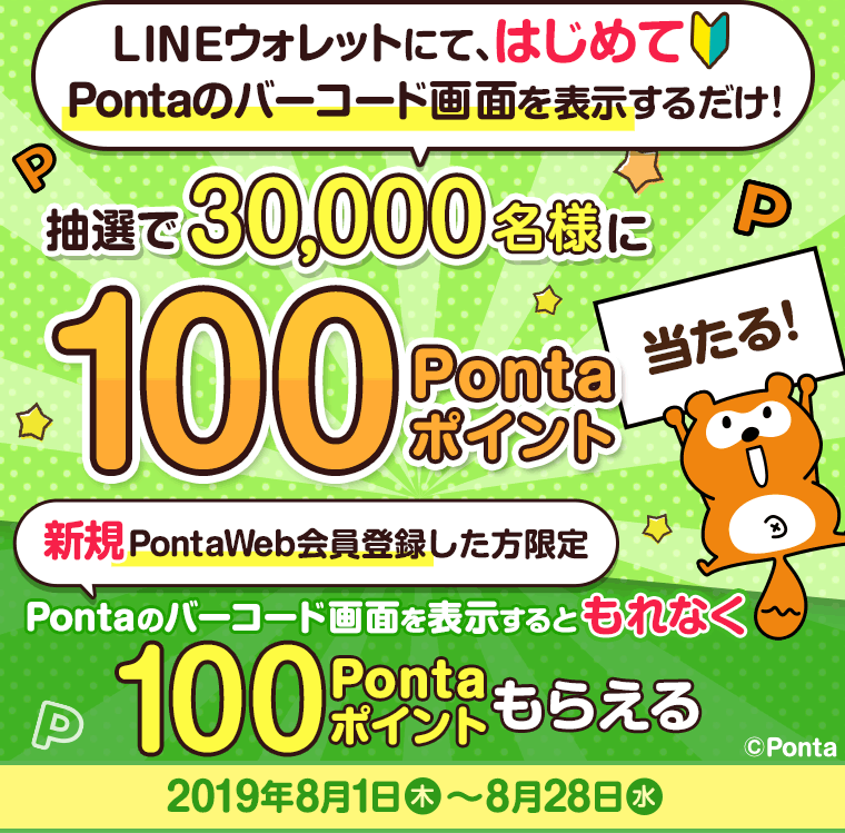 LINEウォレットにてはじめてPontaのバーコードを画面表示すると、抽選で30,000名様に100Pontaポイントプレゼント。さらに、新規PontaWeb登録をすると、もれなく100Pontaポイントプレゼント