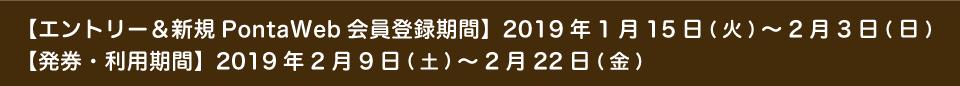 【エントリー&新規PontaWeb会員登録期間】2019年1月15日(火)~2月3日(日)【発券・利用期間】2019年2月9日(土)~2月22日(金)