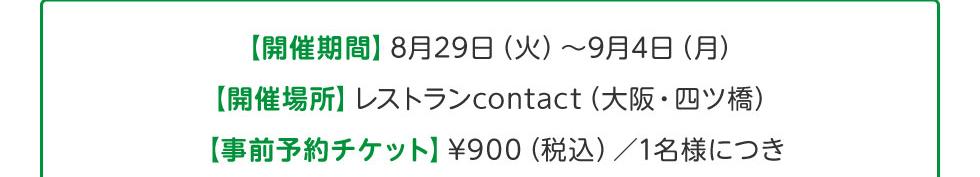 【開催期間】8月29日(火)~9月4日(月)、【開催場所】レストランcontact(大阪・四ツ橋)、【事前予約チケット】¥900(税込)/1名様につき