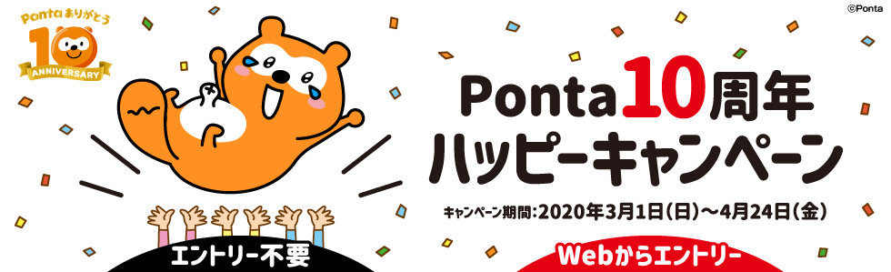 Ponta10周年ハッピーキャンペーン キャンペーン期間:2020年3月1日(日)~4月24日(金)