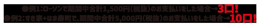 ●例1:ローソンで期間中合計1,500円(税抜)のお支払いをした場合→3口! ●例2:すき家+はま寿司で、期間中合計5,000円(税抜)のお支払いをした場合→10口!
