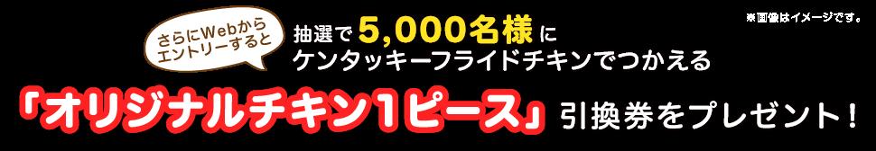さらにWebからエントリーすると抽選で5,000名様にケンタッキーフライドチキンでつかえる「オリジナルチキン 1ピース」引換券をプレゼント!