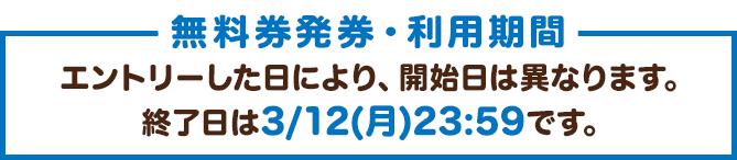無料券発券・利用期間:エントリーした日により、開始日は異なります。終了日は3/12(月)23:59です。
