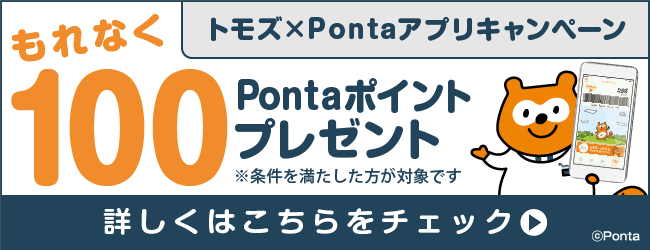同時開催中!トモズ「Pontaカード(公式)」アプリ初めてのご利用でもれなく100Pontaポイント」プレゼント