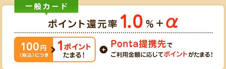 一般カード ポイント還元率1.0%+α 100円(税込)につき1ポイントたまる! Ponta提携先でご利用金額に応じてポイントがたまる!