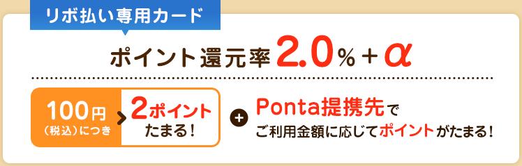 リボ払い専用カード ポイント還元率2.0%+α 100円(税込)につき2ポイントたまる!Ponta提携先でご利用に応じてポイントがたまる!