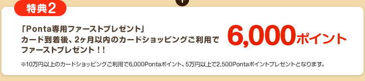 「Ponta専用ファーストプレゼント」カード到着後、2ヶ月以内のカードご利用でファーストプレゼント!!6,000ポイント