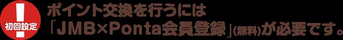 初回設定:ポイント交換を行うには「JMB×Ponta会員登録」(無料)が必要です。